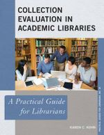 Collection Evaluation in Academic Libraries : A Practical Guide for Librarians - Karen C. Kohn