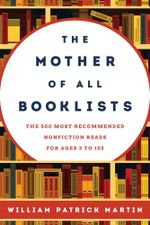 The Mother of All Booklists : The 500 Most Recommended Nonfiction Reads for Ages 3 to 103 - William Patrick Martin