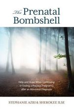The Prenatal Bombshell : Help and Hope When Continuing or Ending a Precious Pregnancy After an Abnormal Diagnosis - Stephanie Azri