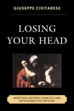 Losing Your Head : Abjection, Aesthetic Conflict, and Psychoanalytic Criticism - Giuseppe Civitarese