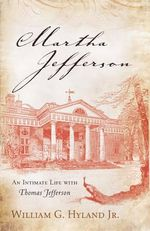 Martha Jefferson : An Intimate Life With Thomas Jefferson - William G. Hyland, Jr.