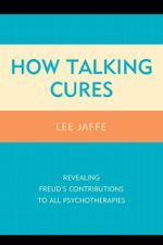How Talking Cures : Revealing Freud's Contributions to All Psychotherapies - Lee Jaffe