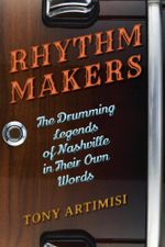 Rhythm Makers : The Drumming Legends of Nashville in Their Own Words - Tony Artimisi