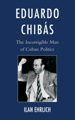 Eduardo Chibas : The Incorrigible Man of Cuban Politics - Ilan Ehrlich