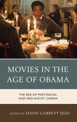 Movies in the Age of Obama : The Era of Post-Racial and Neo-Racist Cinema