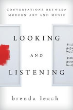 Looking and Listening : Conversations Between Modern Art and Music - Brenda Lynne Leach