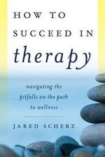 A How to Succeed in Therapy : Navigating the Pitfalls on the Path to Wellness - Jared M. Scherz