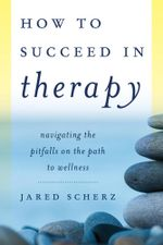 How to Succeed in Therapy : Navigating the Pitfalls on the Path to Wellness - Jared Scherz