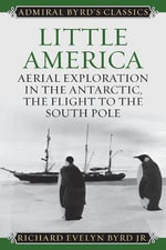 Little America : Aerial Exploration in the Antarctic, the Flight to the South Pole - Richard E. Byrd