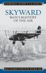 Skyward : Man's Mastery of the Air - Richard E. Byrd