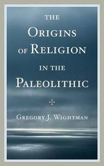 The Origins of Religion in the Paleolithic - Gregory J. Wightman