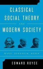 Classical Social Theory and Modern Society : Marx, Durkheim, Weber - Edward Royce