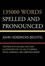 135000 Words Spelled and Pronounced : Together with Valuable Hints and Illustrations for the Use of Capitals, Italics, Numerals, and Compound Words - John Hendricks Bechtel