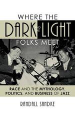 Where the Dark and the Light Folks Meet : Race and the Mythology, Politics, and Business of Jazz - Randall Sandke