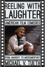 Reeling with Laughter : American Film Comedies: from Anarchy to Mockumentary - Michael V. Tueth