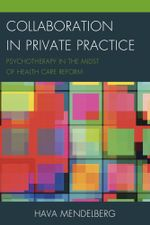 Collaboration in Private Practice : Psychotherapy in the Midst of Health Care Reform - Hava Mendelberg