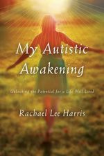 My Autistic Awakening : Unlocking the Potential for a Life Well Lived - Rachael Lee Harris