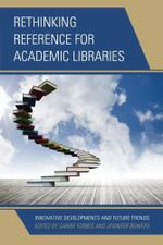 Rethinking Reference for Academic Libraries : Innovative Developments and Future Trends - Carrie Forbes