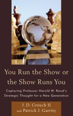You Run the Show or the Show Runs You : Capturing Professor Harold W. Rood's Strategic Thought for a New Generation - J.D., II Crouch