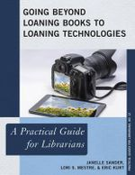 Going Beyond Loaning Books to Loaning Technologies : A Practical Guide for Librarians - Janelle Sander