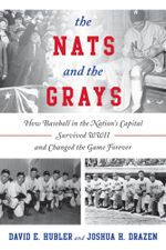 The Nats and the Grays : How Baseball in the Nation's Capital Survived WWII and Changed the Game Forever - David E. Hubler