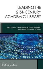 Leading the 21st-Century Academic Library : Successful Strategies for Envisioning and Realizing Preferred Futures - Bradford Lee Eden