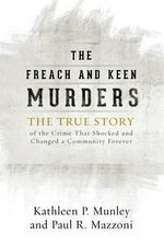 The Freach and Keen Murders : The True Story of the Crime That Shocked and Changed a Community Forever - Kathleen P. Munley