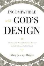 Incompatible with God's Design : A History of the Women's Ordination Movement in the U.S. Roman Catholic Church - Mary Jeremy Daigler