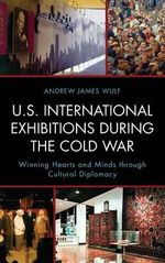 U.S. International Exhibitions During the Cold War : Winning Hearts and Minds Through Cultural Diplomacy - Andrew James Wulf