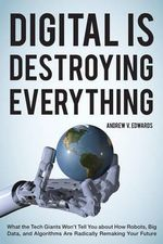 Digital is Destroying Everything : What the Tech Giants Won't Tell You About How Robots, Big Data, and Algorithms are Radically Remaking Your Future - Andrew V. Edwards