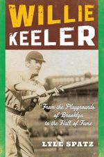 Willie Keeler : From the Playgrounds of Brooklyn to the Hall of Fame - Lyle Spatz