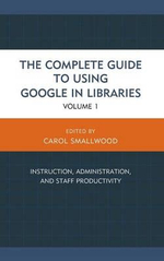 The Complete Guide to Using Google in Libraries : Instruction, Administration, and Staff Productivity