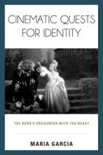 Cinematic Quests for Identity : The Hero's Encounter with the Beast - Maria Garcia