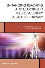 Enhancing Teaching and Learning in the 21st-Century Academic Library : Successful Innovations That Make a Difference - Bradford Lee Eden