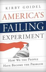 America's Failing Experiment : How We the People Have Become the Problem - Kirby Goidel