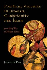 Political Violence in Judaism, Christianity, and Islam : From Holy War to Modern Terror - Jonathan Fine