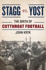 Stagg vs. Yost : The Birth of Cutthroat Football - John Kryk