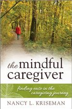 The Mindful Caregiver : Finding Ease in the Caregiving Journey - Nancy L. Kriseman
