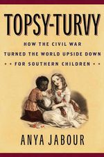 Topsy-Turvy : How the Civil War Turned the World Upside Down for Southern Children - Anya Jabour