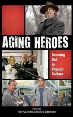 Aging Heroes : Growing Old in Popular Culture