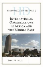 Historical Dictionary of International Organizations in Africa and the Middle East : Historical Dictionaries of International Organizations Series - Terry M. Mays