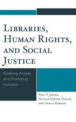 Libraries, Human Rights, and Social Justice : Enabling Access and Promoting Inclusion - Paul T. Jaeger