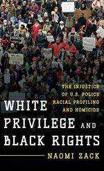 White Privilege and Black Rights : The Injustice of U.S. Police Racial Profiling and Homicide - Naomi Zack