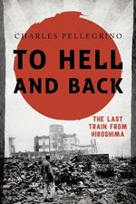 To Hell and Back : The Last Train from Hiroshima - Charles Pellegrino