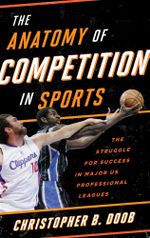 The Anatomy of Competition in Sports : The Struggle for Success in Major US Professional Leagues - Christopher B. Doob