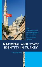 National and State Identity in Turkey : The Transformation of the Republic's Status in the International System - Toni Alaranta