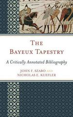 The Bayeux Tapestry : A Critically Annotated Bibliography - John F. Szabo