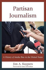 Partisan Journalism : A History of Media Bias in the United States - Jim A. Kuypers