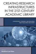 Creating Research Infrastructures in 21st-Century Academic Libraries : Conceiving, Funding, and Building New Facilities and Staff