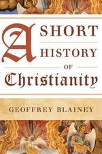 A Short History of Christianity - Geoffrey Blainey
